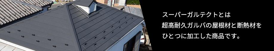 スーパーガルテクトとは超高耐久ガルバの屋根材と断熱材をひとつに加工した商品です。