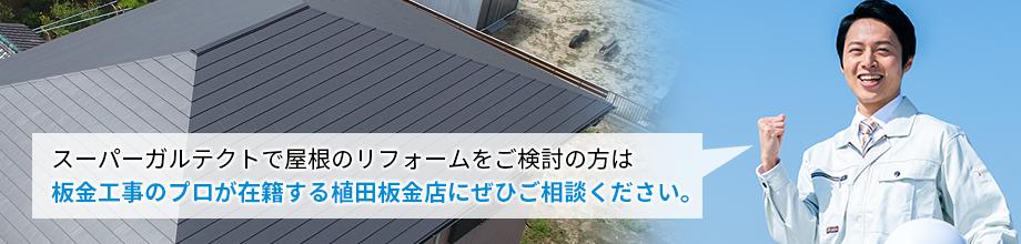 スーパーガルテクトで屋根のリフォームをご検討の方は板金工事のプロが在籍する植田板金店にぜひご相談ください。