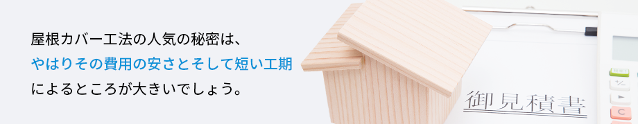 屋根カバー工法の人気の秘密は、やはりその費用の安さとそして短い工期によるところが大きいでしょう。