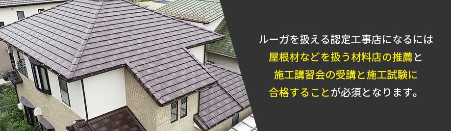 ルーガを扱える認定工事店になるには屋根材などを扱う材料店の推薦と施工講習会の受講と施工試験に合格することが必須となります。